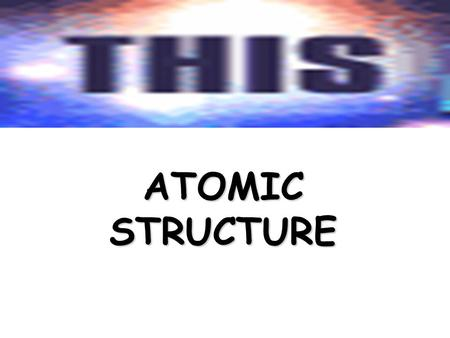 <strong>ATOMIC</strong> <strong>STRUCTURE</strong> NEUCLONS ELECTRONSPARTICLES <strong>HISTORY</strong> STABLE or not ELEMENTS $100 $200 $300 $400 $500 $100 $200 $300 $400 $500 $100 $200 $300 $400 $500.