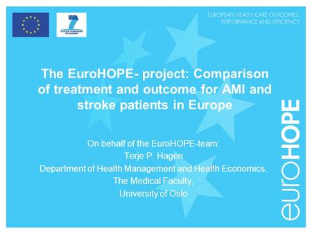 The EuroHOPE- project: Comparison of treatment and outcome for AMI and stroke patients in Europe On behalf of the EuroHOPE-team: Terje P. Hagen Department.