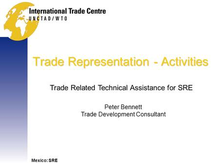 Mexico: SRE Trade Representation - Activities Trade Related Technical Assistance for SRE Peter Bennett Trade Development Consultant.
