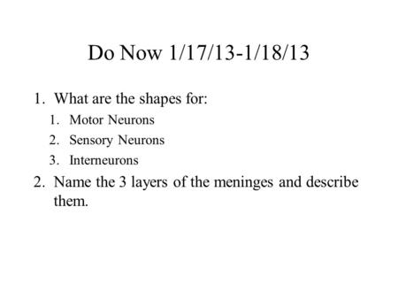 Do Now 1/17/13-1/18/13 1.What are the shapes for: 1.Motor Neurons 2.Sensory Neurons 3.Interneurons 2.Name the 3 layers of the meninges and describe them.