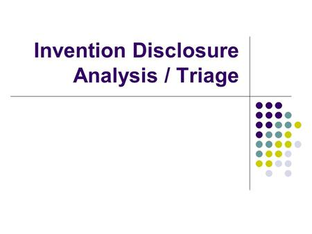 Invention Disclosure Analysis / Triage. Overview Decision making Components of an invention disclosure Review process Qualitative factors – art vs. science.