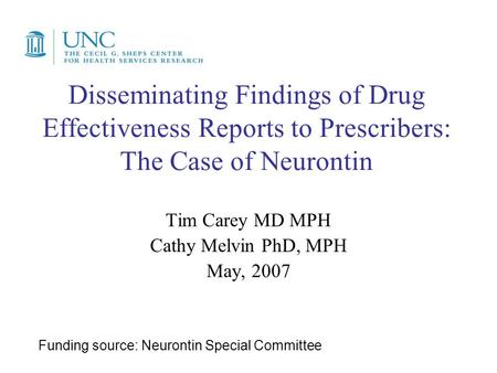 Disseminating Findings of Drug Effectiveness Reports to Prescribers: The Case of Neurontin Tim Carey MD MPH Cathy Melvin PhD, MPH May, 2007 Funding source: