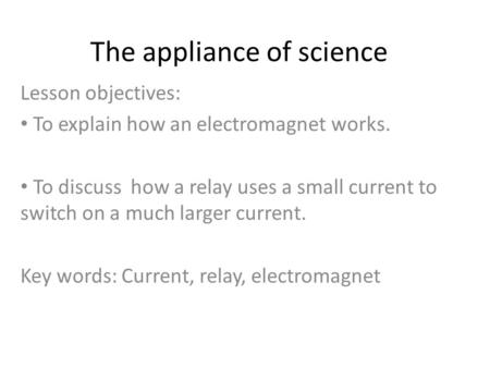 The appliance of science Lesson objectives: To explain how an electromagnet works. To discuss how a relay uses a small current to switch on a much larger.