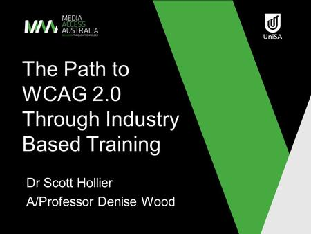The Path to WCAG 2.0 Through Industry Based Training Dr Scott Hollier A/Professor Denise Wood.