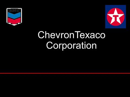 ChevronTexaco Corporation Peter Bijur Chairman & CEO Texaco Inc. Dave O'Reilly Chairman & CEO Chevron Corporation 1.