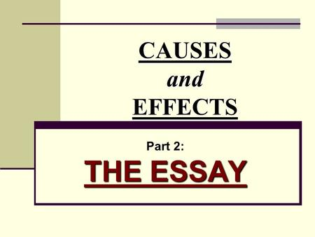 CAUSES and EFFECTS Part 2: THE ESSAY.