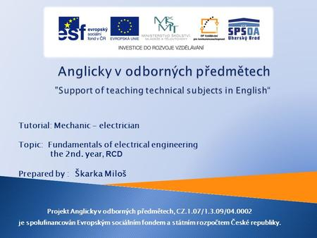 Tutorial: Mechanic - electrician Topic: Fundamentals of electrical engineering the 2nd. year, RCD Prepared by : Škarka Miloš Projekt Anglicky v odborných.