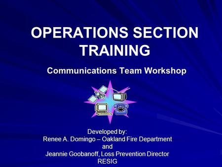 OPERATIONS SECTION TRAINING Communications Team Workshop Developed by: Renee A. Domingo – Oakland Fire Department and Jeannie Goobanoff, Loss Prevention.