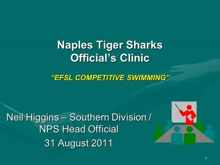 "1 Naples Tiger Sharks Official's Clinic ""EFSL COMPETITIVE SWIMMING"" Neil Higgins – Southern Division / NPS Head Official 31 August 2011."