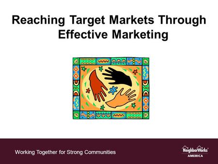 Working Together for Strong Communities Reaching Target Markets Through Effective Marketing.