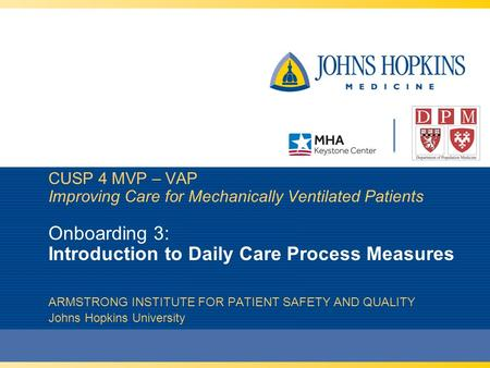 CUSP 4 MVP – VAP Improving Care for Mechanically Ventilated Patients Onboarding 3: Introduction to Daily Care Process Measures ARMSTRONG INSTITUTE FOR.