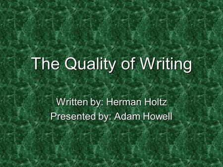 The Quality of Writing Written by: Herman Holtz Presented by: Adam Howell.