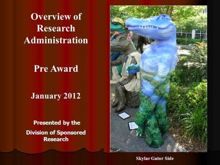 Overview of Research Administration Pre Award January 2012 Presented by the Division of Sponsored Research Skylar Gator Side.