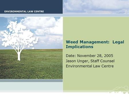 Weed Management and the Law Weed Management: Legal Implications Date: November 28, 2005 Jason Unger, Staff Counsel Environmental Law Centre.