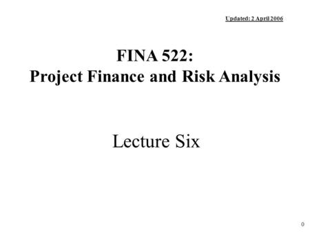 0 Lecture Six FINA 522: Project Finance and Risk Analysis Updated: 2 April 2006.