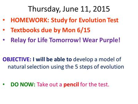 Thursday, June 11, 2015 HOMEWORK: Study for Evolution Test Textbooks due by Mon 6/15 Relay for Life Tomorrow! Wear Purple! OBJECTIVE: I will be able to.