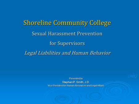 Shoreline Community College Sexual Harassment Prevention for Supervisors Legal Liabilities and Human Behavior Presented by Stephen P. Smith, J.D. Vice.