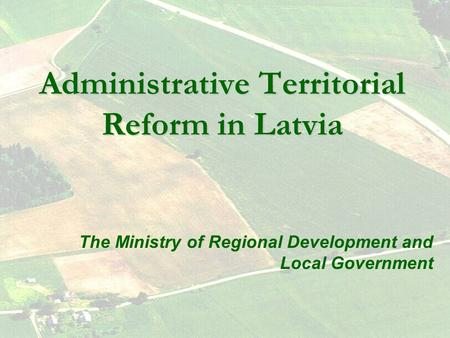 Administrative Territorial Reform in Latvia The Ministry of Regional Development and Local Government.