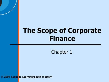 Chapter 1 © 2009 Cengage Learning/South-Western The Scope of Corporate Finance.