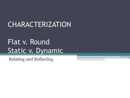 CHARACTERIZATION Flat v. Round Static v. Dynamic Relating and Reflecting.