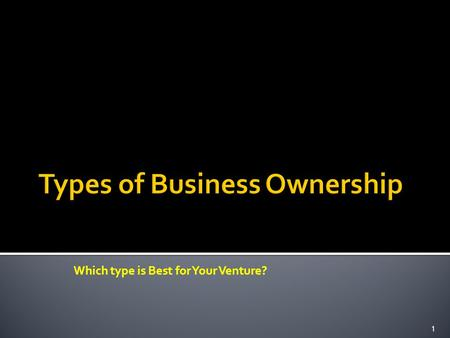 Which type is Best for Your Venture? 1. One of the first decisions that you will have to make as a business owner is how the company should be structured.