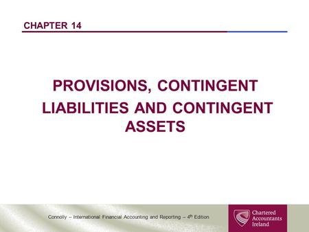 Connolly – International Financial Accounting and Reporting – 4 th Edition CHAPTER 14 PROVISIONS, CONTINGENT LIABILITIES AND CONTINGENT ASSETS.