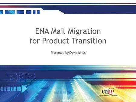 Presented by David Jones ENA Mail Migration for Product Transition.