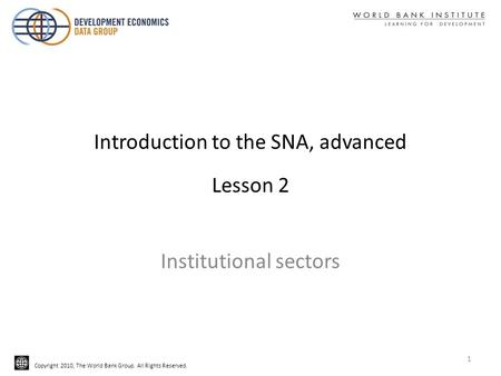 Copyright 2010, The World Bank Group. All Rights Reserved. Introduction to the SNA, advanced Lesson 2 Institutional sectors 1.