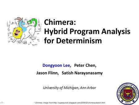 - 1 - Dongyoon Lee, Peter Chen, Jason Flinn, Satish Narayanasamy University of Michigan, Ann Arbor Chimera: Hybrid Program Analysis for Determinism * Chimera.
