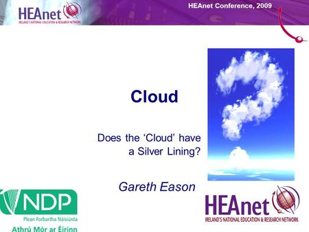 HEAnet Conference, 2009 Cloud Does the 'Cloud' have a Silver Lining? Gareth Eason.