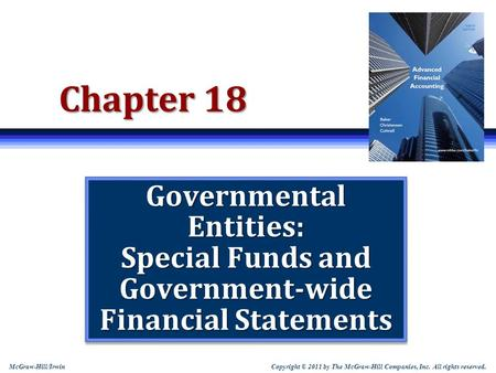 Copyright © 2011 by The McGraw-Hill Companies, Inc. All rights reserved. McGraw-Hill/Irwin Chapter 18 Governmental Entities: Special Funds and Government-wide.