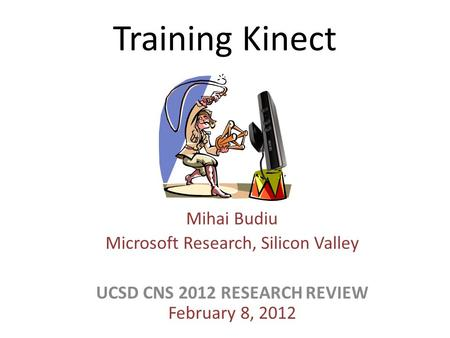 Training Kinect Mihai Budiu Microsoft Research, Silicon Valley UCSD CNS 2012 RESEARCH REVIEW February 8, 2012.