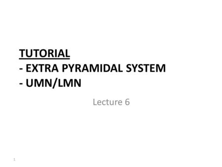 TUTORIAL - EXTRA PYRAMIDAL SYSTEM - UMN/LMN Lecture 6 1.
