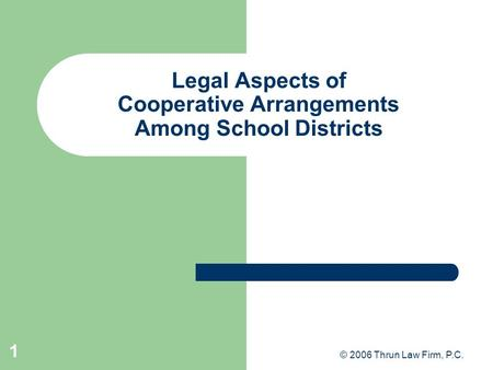 © 2006 Thrun Law Firm, P.C. 1 Legal Aspects of Cooperative Arrangements Among School Districts.
