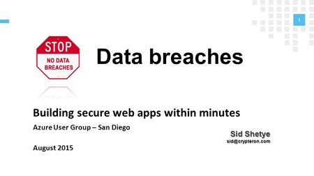 Data breaches Building secure web apps within minutes Azure User Group – San Diego August 2015 1 Sid Shetye