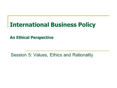 International Business Policy An Ethical Perspective Session 5: Values, Ethics and Rationality.