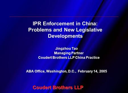 Coudert Brothers LLP Jingzhou Tao Managing Partner Coudert Brothers LLP China Practice ABA Office, Washington, D.C., February 14, 2005 IPR Enforcement.