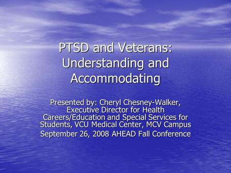 PTSD and Veterans: Understanding and Accommodating Presented by: Cheryl Chesney-Walker, Executive Director for Health Careers/Education and Special Services.