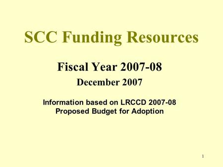 1 SCC Funding Resources Fiscal Year 2007-08 December 2007 Information based on LRCCD 2007-08 Proposed Budget for Adoption.
