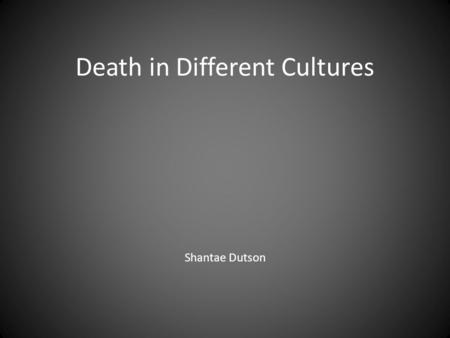 Death in Different Cultures Shantae Dutson. Death is an important part of life. Burial and mourning processes are handled in different ways in different.