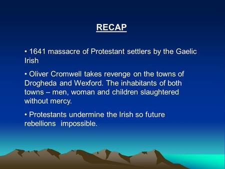 RECAP 1641 massacre of Protestant settlers by the Gaelic Irish Oliver Cromwell takes revenge on the towns of Drogheda and Wexford. The inhabitants of both.