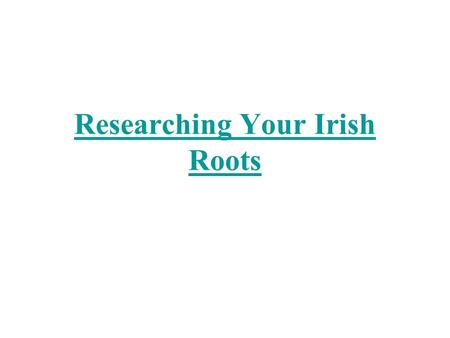 Researching Your Irish Roots. 11/19/01HGCS2 My great grandfather's name was Conn Dooley and he came from County Tipperary. I think I'll go to Ireland.