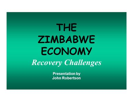 THE ZIMBABWE ECONOMY Recovery Challenges Presentation by John Robertson.