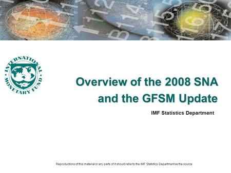 Overview of the 2008 SNA and the GFSM Update IMF Statistics Department Reproductions of this material or any parts of it should refer to the IMF Statistics.