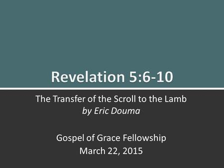 Revelation 5:6-10 The Transfer of the Scroll to the Lamb1 The Transfer of the Scroll to the Lamb by Eric Douma Gospel of Grace Fellowship March 22, 2015.