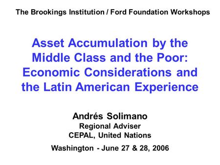 Andrés Solimano Regional Adviser CEPAL, United Nations Washington - June 27 & 28, 2006 Asset Accumulation by the Middle Class and the Poor: Economic Considerations.