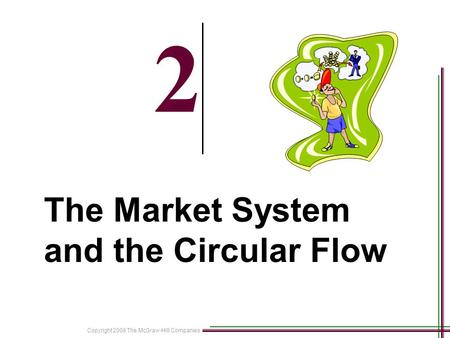 Copyright 2008 The McGraw-Hill Companies 2-1 2 The Market System and the Circular Flow.