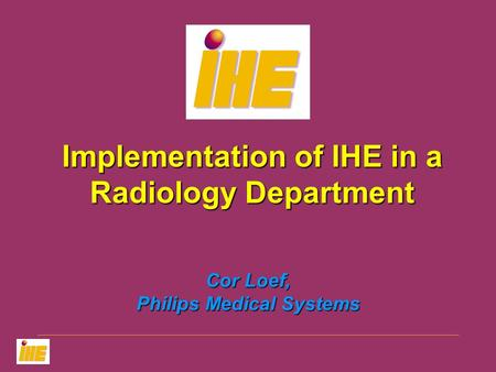 Cor Loef, Philips Medical Systems Implementation of IHE in a Radiology Department.