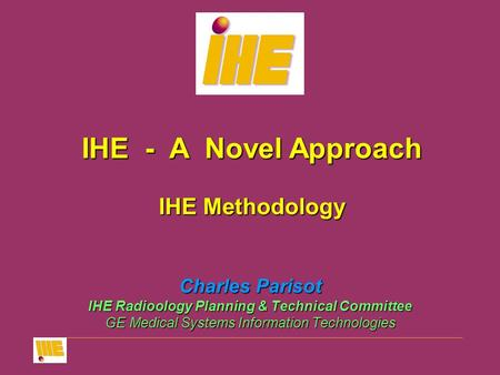 Charles Parisot IHE Radioology Planning & Technical Committee GE Medical Systems Information Technologies IHE - A Novel Approach IHE Methodology.
