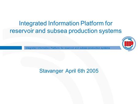 Integrated Information Platform for reservoir and subsea production systems Stavanger April 6th 2005.